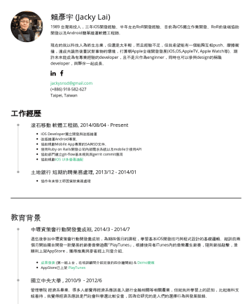 iOS App Developer Resume Examples - 賴彥宇 (Jacky Lai台灣南投人,四年iOS開發經驗(6個月左右的時間使用swift開發)、半年左右RoR開發經驗。 住在ShareHouse,與他人共享生活。 jackysnsd@gmail.com Taipei, Taiwan 工作經歷 Work Experience 行動拍拍賣/i...