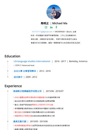 Ma Michael's CakeResume - 馬明正 | Michael Ma mg@gmail.com • 大台北, 台灣 我有一年的藥廠行銷部門的實習經驗,工作上包含數據分析、 廣告企劃、活動設計皆有涉略, 熱愛行銷的我希望可以結合 數據分析及 行銷策略,讓每一個專案都可以有深度的洞見及成效! Education LSI-langua...