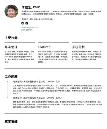 Leon Lee's CakeResume - 李信宏, PMP 具備豐富的專案管理知識與實務經驗,了解專案執行時面臨的挑戰與困難,熟稔全球第一的雲端專案管理軟體Clarizen,目標是將專案管理技能應用於各領域上,期望每個專案皆能如期、如質、如預算。 最高學歷:國立台灣大學-海洋研究所 碩士 lee9505@gmail.com主要技能 專...