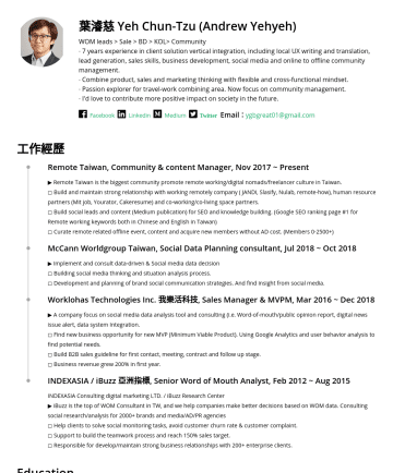 Business Development Manager Resume Samples - 葉濬慈 Yeh Chun-Tzu (Andrew Yehyeh) WOM leads > Sale > BD > KOL> Community ∙ 7 years experience in client solution vertical integration, including local UX writing and translation, lead generation, sales skills, business development, social media and online to offline community management. ∙ Combine product, sales and marketing thinking with flexible...