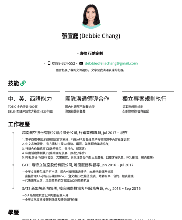 翻譯/本地化自由接案者 Resume Samples - 張宜庭 (Debbie Chang) • 翻譯/本地化自由接案者 • • debbieofeliachang@gmail.com 語言拓展了我的交流視野,文字是我溝通表達的利器。 技能 中、英、西語能力 TOEIC: 900分 / IELTS: 7分 DELE (西班牙語官方檢定)-B2(中...