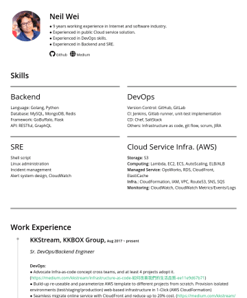 Staff Engineer Resume Samples - Neil Wei ● 10 years working experience in Internet and software industry. ● Experienced / Expert in AWS ● Experienced / Expert in DevOps skills. ● Experienced in Backend. Email: mongcheng@gmail.com | M: Github Medium Skills Backend Language: Golang, Python Database: MySQL, MongoDB, Redis Data Analysis(basic): Hive, PySpark Framework: GoBuffalo...