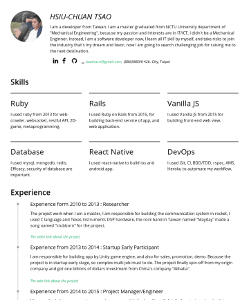 Resume Samples - 何libary的javascript,我使用javascript以及React建構網頁的前端 Database I use mysql, mongodb, redis. Efficacy, security of database are important. 我使用過傳統關連式資料庫 ,也使用過非關連式...