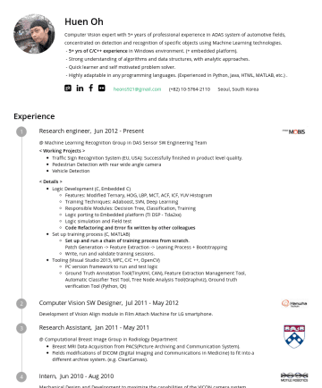 Resume Samples - Studio 2013, MFC, C/C ++, Python, OpenCV) PC version framework to run and test logic Ground Truth Annotation Tool(TinyXml, CAN), Feature Extraction Management Tool, Automatic Classifier Test Tool, Tree Node Analysis Tool(Graphviz), Ground truth verification Tool (Python, Qt) Deep Learnings Following Up-to-date trends : Capsule...