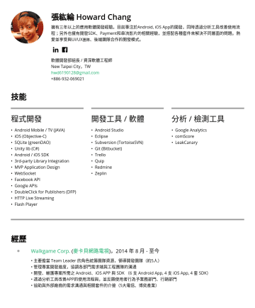 資深軟體工程師 Resume Samples - New Taipei City,TW hwd@gmail.com技能 程式開發 • Android Mobile / TV (JAVA, Kotlin) • iOS (Objective-C) • SQLite (greenDAO) • Unity lib (C#) • Android / iOS SDK • 3rd-party Library Integration • MVP Application Design • WebSocket • Facebook API • Google APIs • DoubleClick for Publishers (DFP) • HTTP Live Streaming • Flash...
