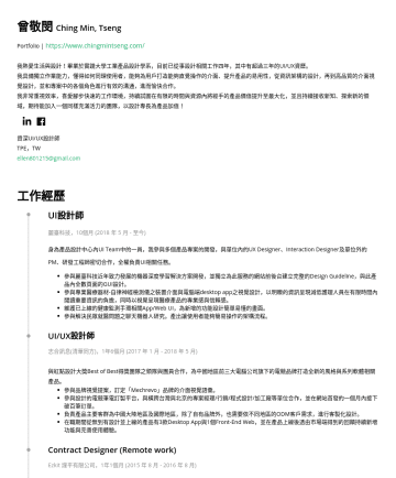 資深UI/UX設計師 Resume Samples - ellen801215@gmail.com 技能 設計知識 Design Thinking Product Design Graphic Design Data Visualization User Experience Wireframing Prototyping 擅長工具 Adobe Photoshop Adobe Illustrator Adobe Experience Design Figma Sketch Zeplin Marvel 語言能力 中文(母語) 英文(流暢, TOEIC: 780...
