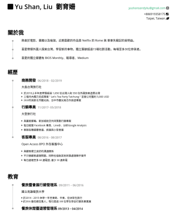 Resume Samples - Yu Shan, Liu 劉育姍 yushansandyliu@gmail.com Taipei, Taiwan About Me Enthusiastic about movies, books, and yoga. Recently crazy about Rome on Netflix and Taiwanese writer 吳明益 Passionate for learning new things with foreign tourists to discover Taiwan Organized more than 15 events independently and lead...