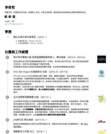 文字編輯、內容行銷 Resume Samples - 李奇哲 Taipei,TW jerry7415@gmail.com 學歷 國立台灣大學社會學系 () 社會研究方法 ():學習田野調查與現象分析,並於學期末完成庇護工場之團體田野報告。 公共社會學寫作 ():學習採訪寫作、報導社會議題,並於學期末完成庇護工場員工採訪報告。 社團與工作經歷 台大...