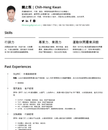 BD Director / Product Director / Senior BD Manager Resume Samples - Kwan An astonishing contributor with diverse experiences, providing continuing-profitable projects for agencies, start-ups and analysing firm on industries included 4A, tourism, sport and e-commerce. fillinenergy@gmail.com |Core Skills Vision of Diverse Culture Perform and communicate fluently in English / Mandarin. Footprinted on 400+ cities, 48 nations...
