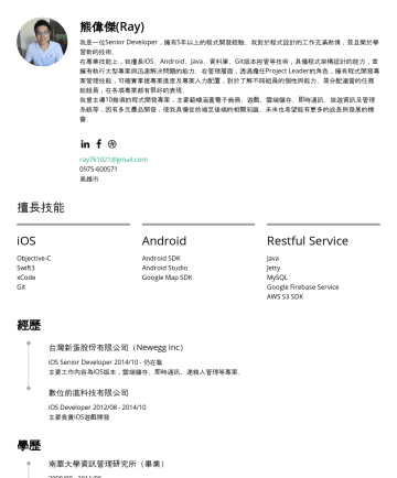 Resume Samples - 更多的成長與發展的機會。 ray761021@gmail.com高雄市 擅長技能 iOS Objective-C Swift4 Android Android SDK Google Map SDK Restful Service Java Jetty AWS S3 SDK Web Vue.js JavaScript HTML5 CSS DataBase MySQL Google Firebase Service Other...