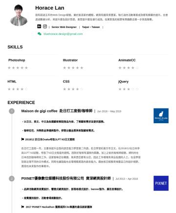 Senior Web Designer Resume Examples - Horace Lan 我有超過五年的Web Design經驗,樂於創造新的體驗,網頁知識背景豐富,執行過的活動專案成效都有顯著的提升。也會透過數據分析,來提升廣告設計質感,進而提升廣告運行成效。如果對我的經歷有興趣歡迎進一步與我聯繫。 | Senior Web Designer | Taipe...