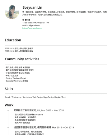 UI/UX Resume Samples - 有限公司 實習生 • 市集x 文宣設計 • Startup Weekend Taipei 11 • CacooUpWireframe工作坊 Skills Sketch / XD / Photoshop / illustrator / Web Design / App Design / Zeplin / Prott / inVision Work 巽風數位工程有限公司, UI , Mar 2016 ~ Nov 2018...