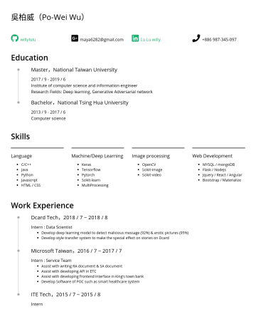 Researcher / Machine Learning Engineer / Data Scientist Resume Samples - 吳柏威(Po-Wei Wu) willylulu maya6282@gmail.com Lu Lu willy Education Master,National Taiwan University 2017 // 6 Institute of computer science and inf...
