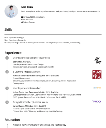 "Resume Samples - Design APAC, JulySep 2013 ""Yahoo! Super Store""Mobile APP Development ""Yahoo! User Night"" Planning and Executing, Usability Testing. Education National Taiwan University of Science and Technology Master, SepJuly 2012 Graduate Institute of Digital Learning and Education (Eye-Tracking Research Project, E-Learning Game Development) National United University Bachelor, SepJune 2010..."