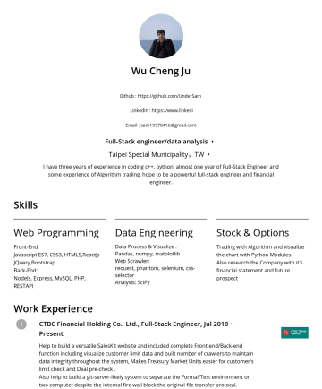 junior frontend engineer/junior backend engineer/data analysis 简历范本 - FrontEnd coding and data visualize with d3.js CTBC Financial Holding Co., Ltd., Full-Stack Engineer, Jul 2018 ~ Aug 2019 Help to build a versatile SalesKit website and included complete Front-end/Back-end function , visualize customer limit data and built number of crawlers to maintain data integrity throughout the...