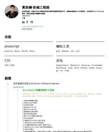 Resume Samples - Javascript、JQuery、ReactJS、Redux 輔助工具 gulp、webpack、npm、yarn CSS SASS,RWD 其他 Design Pattern、Material UI 、Bootstrap、ImmutableJS、React-Route、VueJs、Atom、Sublime、IntelliJ、Eclipse、git、svn、VueJS 經歷 英丰寶資訊有限公司-Senior Software Engineer 2014/9-2017...