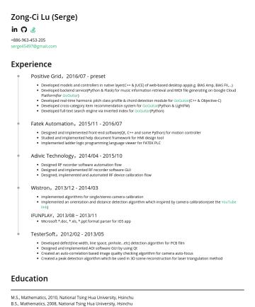 軟體工程師 Resume Samples - Zong-Ci Lu (Serge) serge45497@gmail.com Experience Positive Grid,2016/07 - preset Developed models and controllers in native layer(C++ & JUCE) of web-based desktop app(e.g. BIAS Amp, BIAS FX,...) Developed backend service(Python & Flask) for music information retrieval and MIDI file generating on Google...