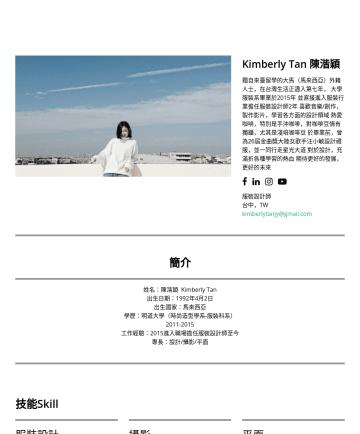 Kimberly Tan 陳湝穎's CakeResume - Kimberly Tan 陳湝穎 獨自來臺留學的大馬(馬來西亞)外籍人士,在台灣生活正邁入第七年, 大學服裝系畢業於2015年 並直接進入服裝行業擔任服裝設計師2年 喜歡音樂/創作,製作影片,學習各方面的設計領域 熱愛咖啡,特別是手沖咖啡,對咖啡豆情有獨鐘,尤其是淺培咖啡豆 於畢業前,曾為26...