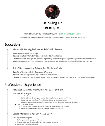 Resume Samples - on stories, challenges and insights from the perspective of students Managed queries sent to 'Ask Hsin-Ping' section and curating responses for publishing SKILLS Design Tools Sketch 3 InVision, Zeplin Adobe Photoshop CC Adobe Illustrator CC Adobe After Effects Software Development HTML, CSS, Javascript Swift Language Mandarin: Native English: Fluent...