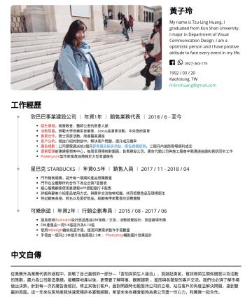 行銷企劃 Resume Examples - 黃子玲 My name is Tzu-Ling Huang. I graduated from Kun Shan University. I major in Department of Visual Communication Design. I am a optimistic person...