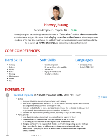 backend engineer, data engineer Resume Samples - Highly stress resistant Great presentation Languages Chinese (native) English (TOEIC 835) EXPERIENCE Backend Engineer at 天堂遊戲 (Paradise Soft) ,2018 / 01 - Now Duties: Design and build Business Intelligence System with Golang. Build a data pipeline system with Kafka to Extract-Transform-Load(ETL) data automatically (the largest brand...