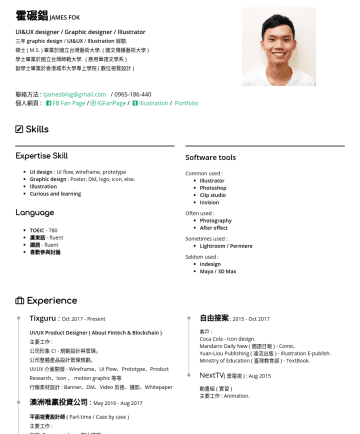 Resume Samples - studio Invision Often used : Photography After effect Sometimes used : Lightroom / Permiere Seldom used : Indesign Maya / 3D Max Experience Tixguru : OctPresent UI/UX Product Designer ( About Fintech & Blockchain ) 主要工作 : 公司形象 CI - 規劃設計與管理。 公司整體產品設...