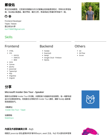 前端工程師 Resume Samples - 分享讓世界有點不一樣。 Frontend Developer Taipei, Taiwan 國立政治大學 tso@gmail.com Skills Frontend HTML CSS SCSS Canvas jQuery Javascript Typescript Rxjs Angularjs Angular Backend NodeJS ExpressJS NestJS Google Cloud - Firebase MySQL Others Git Git Flow Scrum 分享...