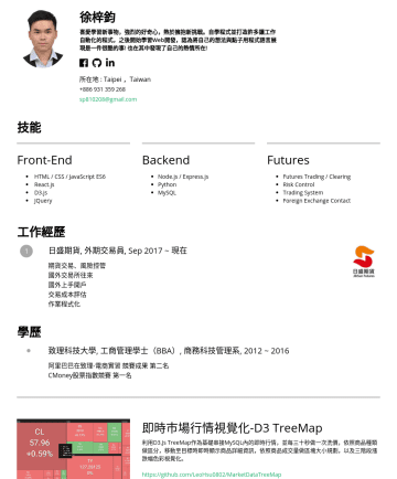 Web Developer Resume Samples - 也在其中發現了自己的熱情所在! 所在地 : Taipei ,Taiwansp810208@gmail.com 技能 Front-End HTML / CSS / JavaScript ES6 React.js D3.js JQuery Backend Node.js / Express.js Python MySQL Futures Futures and Options Trading / Clearing Foreign Exchange Contact...