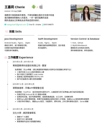 iOS App工程師 Resume Examples - 王嘉莉 Cherie Android / iOS App工程師 喜歡旅行與探索新的事物,不害怕困難且勇於在失敗中前進 善於觀察與聆聽他人的需求,一步一腳印踏實的成長 期許透過自己的專長為世界創造更多美好。 wangchiali1@gmail.com  line ID : chialiw  ...