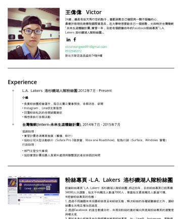 王偉偉's CakeResume - 王偉偉 Victor 24歲,總是有些天馬行空的點子,喜歡挑戰自己極限與一顆不服輸的心。 畢業於致理技術學院國際貿易系,在大學時想要給自己一個挑戰,大四時於台灣微軟「未來生涯體驗計畫」實習一年,目前有個經營四年的Facebook粉絲專頁「L.A. Lakers 洛杉磯湖人隊粉絲團」。 vict...