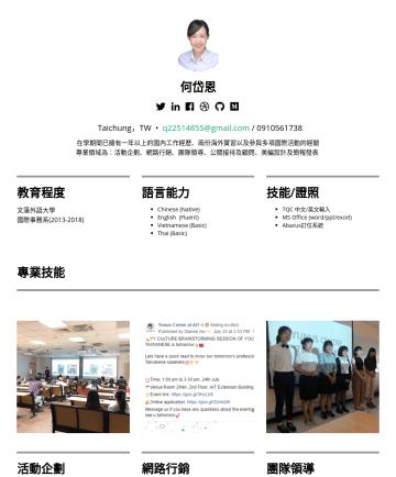 活動企劃/行銷企劃/銷售業務/公關人員 Resume Samples - 何岱恩 Taichung,TW • q@gmail.com 在學期間已擁有一年以上的國內工作經歷、兩份海外實習以及參與多項國際活動的經驗 專業領域為:活動企劃、網路行銷、團隊領導、公關接待及顧問、美編設計及簡報發表 教育程度 文藻外語大學 國際事務系語言能力 Chinese (Native) ...
