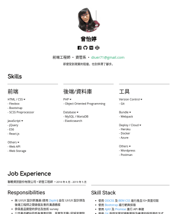 Front-End Engineer Resume Samples - 曾怡婷 前端工程師 • 資管系 • diuer71@gmail.com 即便受到現實的阻擋,也別停滯了腳步。 Skills 前端 HTML / CSS - Flexbox - Bootstrap - SCSS Preprocessor JavaScript - jQuery - ES6 - React.js Others - Web API - Web Storage 後...