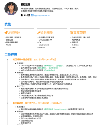 PM Resume Samples - 連慈恩 6年遊戲開發經歷,期間擔任過產品經理、遊戲研發企劃、Unity3D前端工程師。 擅長將天馬行空的需求拆解為可實作的規格。 opq08@yahoo.com.tw 技能 遊戲設計 -系統規劃、數值規劃 -劇情設定 -使用者體驗設計 -Xmind 遊戲開發 -物件導向的思考習慣 -Unity...