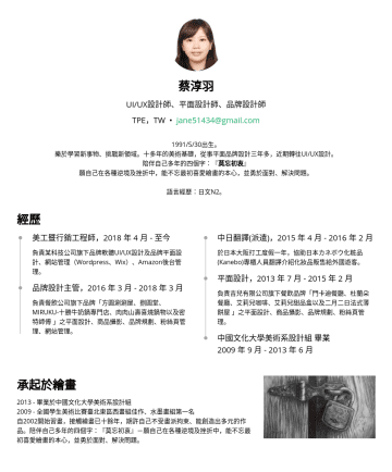 UI/UX設計師、平面設計師、品牌設計師 Resume Samples - design, Amazon management. Design and maintain both Wordpress and Wix websites. Branding Designer//03 ) Responsible for brand graphic design, product photography, brand planning, fan page management, website management. Worked in a lead role to provide supervision and guidance to junior designers Formed relationships with printing salespersons. Chinese Interpreting//02 ) Interpreting...
