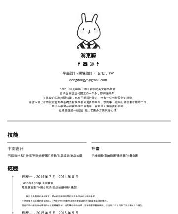 平面設計/視覺設計/專案管理 Resume Samples - Dong Dong Yo / 游東蔚 同時在設計領域與數位行銷領域翻滾的人。 平面設計/視覺設計/專案管理 Taipei Special Municipality,TW dongdongyo@gmail.com 技能 平面設計 平面設計/名片排版/刊物編輯/圖片修飾/包裝設計/商品拍攝 插畫 ...