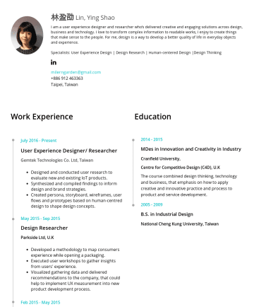 UX 設計師 Resume Samples - sense to the people. For me, design is a way to develop a better quality of life in everyday objects and experience. Specialists: User Experience Design | Design Research | Human-centered Design |Design Thinking milerngarden@gmail.comTaipei, Taiwan Work Experience Education JulyPresent User Experience Designer/ Researcher Gemtek Technologies Co. Ltd, Taiwan...