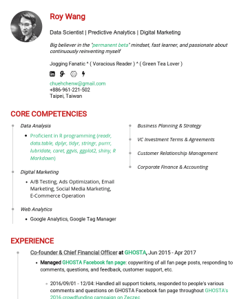 Data Scientist Resume Samples - with Python Track Data Scientist with Python Track Digital Marketing A/B Testing, Ads Optimization, Email Marketing, Social Media Marketing, E-Commerce Operation Web Analytics Google Analytics, Google Tag Manager Business Planning & Strategy VC Investment Terms & Agreements Customer Relationship Management Corporate Finance & Accounting EXPERIENCES Co-founder & Chief Financial Officer at...
