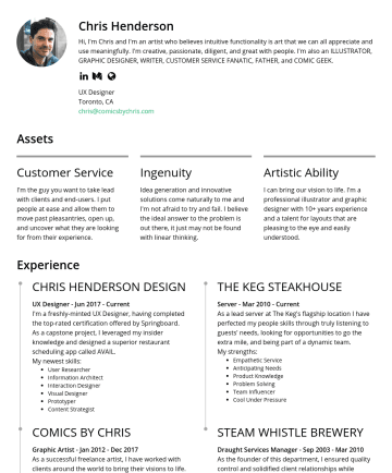 UX Designer Resume Samples - extra mile, and being part of a dynamic team My strengths: Empathetic Service • Problem Solver Anticipating Needs • Team Influencer Product Knowledge • Cool Under Pressure Skills Education UX Design Axure • Photoshop Sketch • Illustrator Balsamiq • Various Presentation Software Invision Springboard York University • UX Design Certificate • Bachelor of Arts - History George Brown • Copywriting...