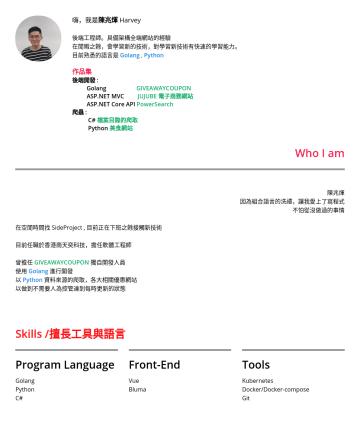 工程師 Resume Samples - 嗨,我是 陳兆煇 Harvey 後端工程師。具備架構全端網站的經驗 在閒暇之餘,會學習新的技術,對學習新技術有快速的學習能力。 目前熟悉的語言是 Golang , Python 作品集 後端開發 : Golang GIVEAWAYCOUPON ASP.NET MVC JUJUBE 電子商務網站...