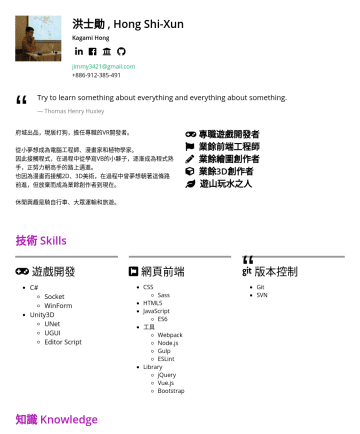 軟體工程師 Resume Examples - 洪士勛 , Hong Shi-Xun Kagami Hong jimmy3421@gmail.com Try to learn something about everything and everything about something. Thomas Henry Huxley 府城出品...