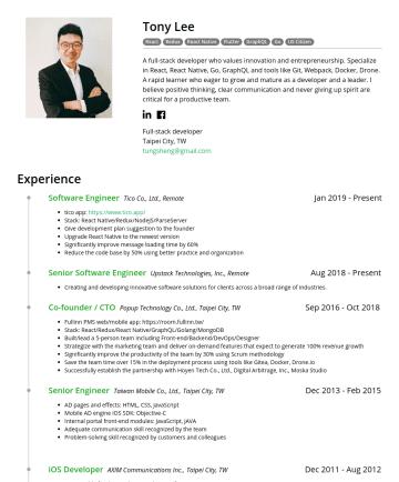Full-stack developer, Mobile developer Resume Examples - Tony Lee React Redux React Native Flutter GraphQL Go US Citizen A full-stack developer who values innovation and entrepreneurship. Specialize in Re...