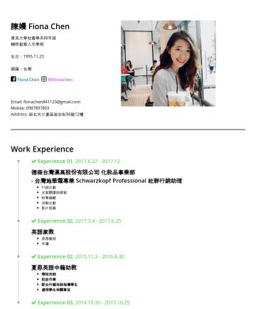 fififionachen's CakeResume - 陳嫚 Fiona Chen 東吳大學社會學系四年級 輔修創意人文學程 生日:1995.11.23 國籍:台灣 Fiona Chen fififionachen Email: fionachen841123@gmail.com Mobile:Work Experience Experience ...