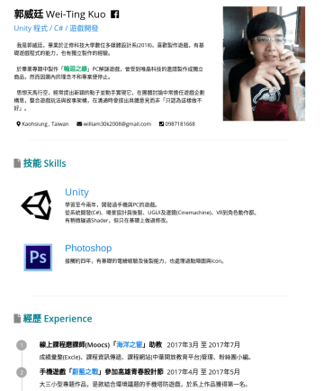 Unity 程式 Resume Samples - 郭威廷 Wei-Ting Kuo English ver . Unity 程式 / C# / 遊戲開發 我是郭威廷,畢業於正修科技大學數位多媒體設計系(2018),喜歡製作遊戲,有基礎遊戲程式的能力,也有獨立製作的經驗。 於畢業專題中製作「 輪迴之緣 」PC解謎遊戲,曾受到唯晶科技的邀請製作成...