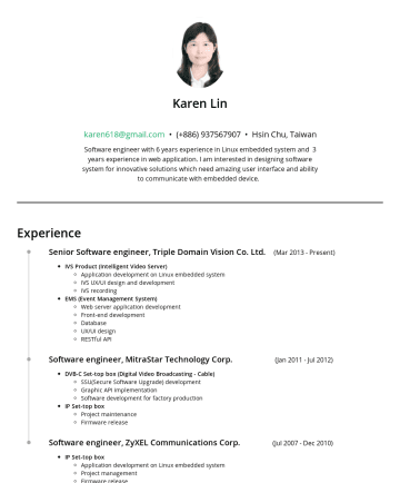 林佳璇's resume - Karen Lin karen618@gmail.com • Hsin Chu, Taiwan Software engineer with 6 years experience in Linux embedded system and 3 years experience in web ap...