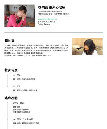 "angelwhale's CakeResume - 楊靖芸 臨床心理師 ""心""就像是一個浩瀚無涯的大海 當我們越深入探索,越能了解其中的美妙 angelwhale@gmail.com#6106 Taipei, Taiwan 關於我 對人類行為瞭解的熱忱開啟了我認識心理學的興趣,一開始,是想瞭解自己為什麼會成為這樣的人,為什麼會有這些想法、感覺,..."