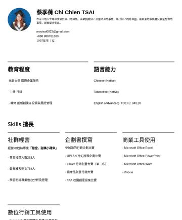 數位行銷相關 Resume Samples - 蔡季蒨 Chi Chien TSAI 在平凡的人生中追求屬於自己的熱情。喜歡挑戰自己沒嘗試過的事情,踏出自己的舒適圈。最自豪的事情就只要是想做的事情,就會堅持到底。 maytsai0823@gmail.com年生|女 教育程度 元智大學 國際企業學系 -主修 行銷 - 輔修 創新創業&投資與風...