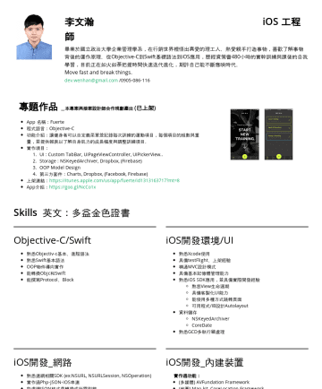 iOS developer Resume Samples - 方套件 熟悉Cocoapods工具 FB API串接(登入、po文、轉發) Firebase API串接(Analytic、Database) Dropbox/GoogleDrive 串接 (雲端備份) App annie 追蹤銷售實作經驗 Charts 實作經驗 Fabric crash management...
