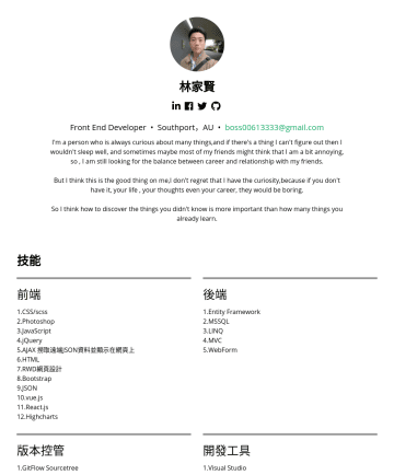 Front End Developer Resume Samples - 林家賢 Front End Developer • Southport,AU • boss@gmail.com I'm a person who is always curious about many things,and if there's a thing I can't figure ...