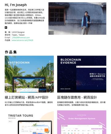 UI/UX Designer Resume Examples - Hi, I'm Joseph 我是一名因著對美感有追求,而從理工世界踏入設計圈的設計師,結合理工人的理性和對美的感性,擅長規劃介面互動流程與UI視覺設計,在Web、UI/UX設計領域已有5年以上的時間,多數以Web設計的經驗較多,自己也熱愛將靜態的視覺圖轉成會動的網頁,是頗有成就 感的一件事!...