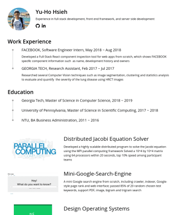 Software Engineer Resume Samples - including crawler, indexer, Google-style page rank and web interface; passed 85% of 20 random chosen test keywords, support PDF, image, bigram and trigram search Design Operating Systems Extend xv6 operating systems: traceback debug functionality through the assembly language, copy on write via multi-map paging, round robin and FIFO...
